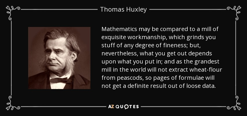 Mathematics may be compared to a mill of exquisite workmanship, which grinds you stuff of any degree of fineness; but, nevertheless, what you get out depends upon what you put in; and as the grandest mill in the world will not extract wheat-flour from peascods, so pages of formulae will not get a definite result out of loose data. - Thomas Huxley