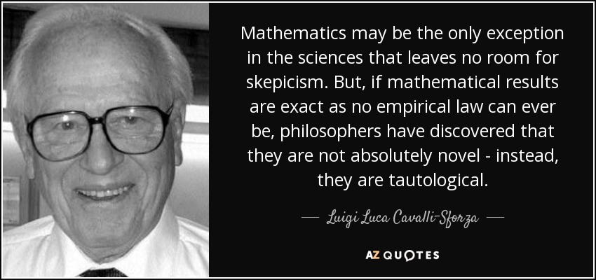 Mathematics may be the only exception in the sciences that leaves no room for skepicism. But, if mathematical results are exact as no empirical law can ever be, philosophers have discovered that they are not absolutely novel - instead, they are tautological. - Luigi Luca Cavalli-Sforza