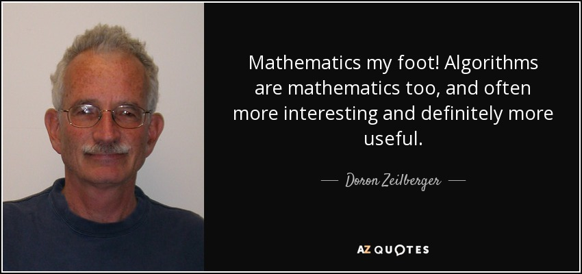 Mathematics my foot! Algorithms are mathematics too, and often more interesting and definitely more useful. - Doron Zeilberger
