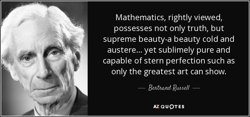 Mathematics, rightly viewed, possesses not only truth, but supreme beauty-a beauty cold and austere ... yet sublimely pure and capable of stern perfection such as only the greatest art can show. - Bertrand Russell