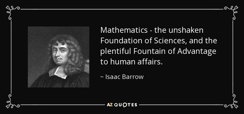 Mathematics - the unshaken Foundation of Sciences, and the plentiful Fountain of Advantage to human affairs. - Isaac Barrow