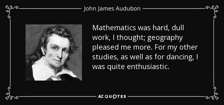 Mathematics was hard, dull work, I thought; geography pleased me more. For my other studies, as well as for dancing, I was quite enthusiastic. - John James Audubon