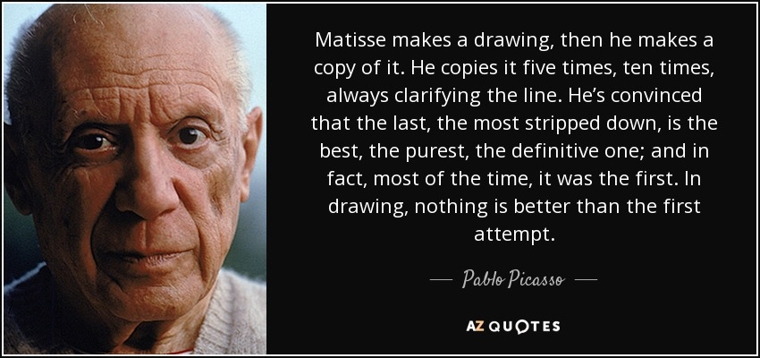Matisse makes a drawing, then he makes a copy of it. He copies it five times, ten times, always clarifying the line. He's convinced that the last, the most stripped down, is the best, the purest, the definitive one; and in fact, most of the time, it was the first. In drawing, nothing is better than the first attempt. - Pablo Picasso