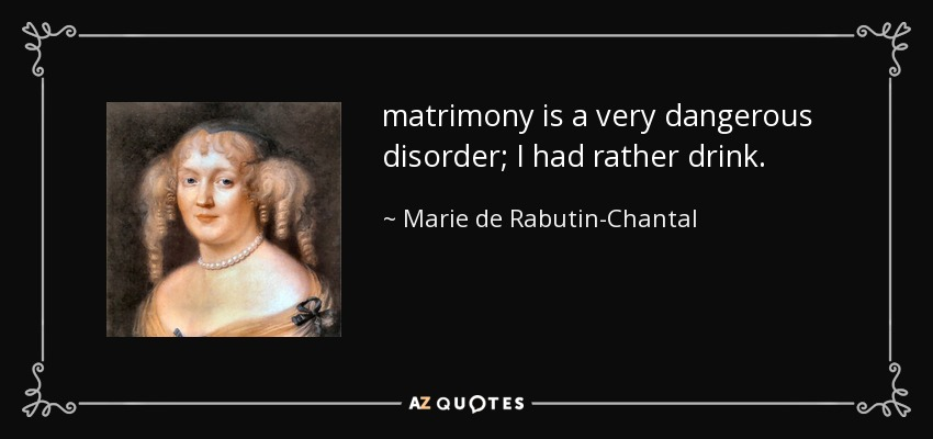 matrimony is a very dangerous disorder; I had rather drink. - Marie de Rabutin-Chantal, marquise de Sevigne