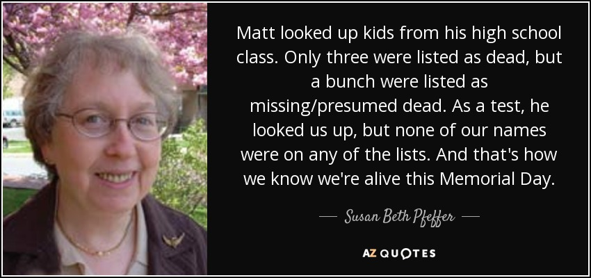 Matt looked up kids from his high school class. Only three were listed as dead, but a bunch were listed as missing/presumed dead. As a test, he looked us up, but none of our names were on any of the lists. And that's how we know we're alive this Memorial Day. - Susan Beth Pfeffer