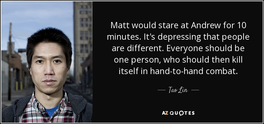 Matt would stare at Andrew for 10 minutes. It's depressing that people are different. Everyone should be one person, who should then kill itself in hand-to-hand combat. - Tao Lin