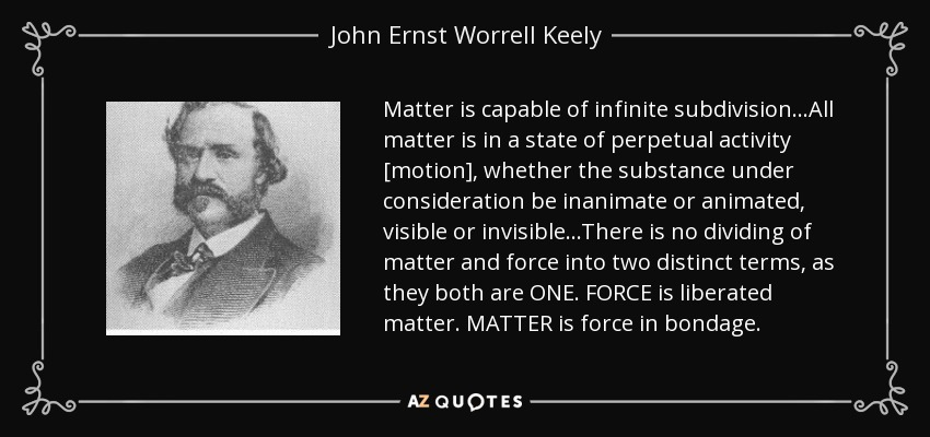Matter is capable of infinite subdivision...All matter is in a state of perpetual activity [motion], whether the substance under consideration be inanimate or animated, visible or invisible...There is no dividing of matter and force into two distinct terms, as they both are ONE. FORCE is liberated matter. MATTER is force in bondage. - John Ernst Worrell Keely