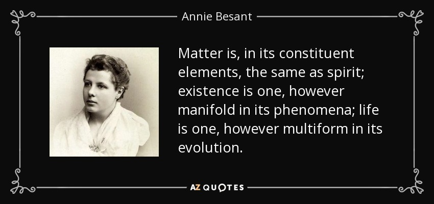 Matter is, in its constituent elements, the same as spirit; existence is one, however manifold in its phenomena; life is one, however multiform in its evolution. - Annie Besant
