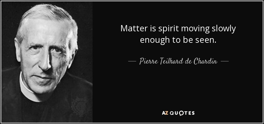 Matter is spirit moving slowly enough to be seen. - Pierre Teilhard de Chardin