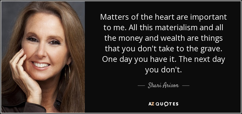 Matters of the heart are important to me. All this materialism and all the money and wealth are things that you don't take to the grave. One day you have it. The next day you don't. - Shari Arison