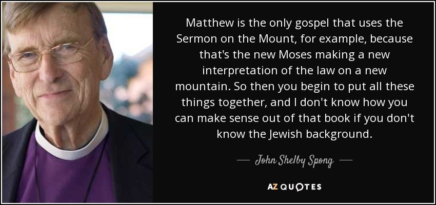 Matthew is the only gospel that uses the Sermon on the Mount, for example, because that's the new Moses making a new interpretation of the law on a new mountain. So then you begin to put all these things together, and I don't know how you can make sense out of that book if you don't know the Jewish background. - John Shelby Spong