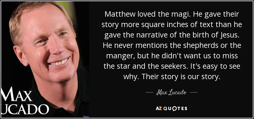 Matthew loved the magi. He gave their story more square inches of text than he gave the narrative of the birth of Jesus. He never mentions the shepherds or the manger, but he didn't want us to miss the star and the seekers. It's easy to see why. Their story is our story. - Max Lucado