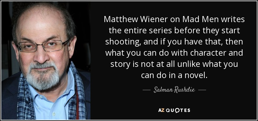 Matthew Wiener on 'Mad Men' writes the entire series before they start shooting, and if you have that, then what you can do with character and story is not at all unlike what you can do in a novel. - Salman Rushdie