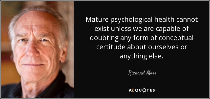 Mature psychological health cannot exist unless we are capable of doubting any form of conceptual certitude about ourselves or anything else. - Richard Moss