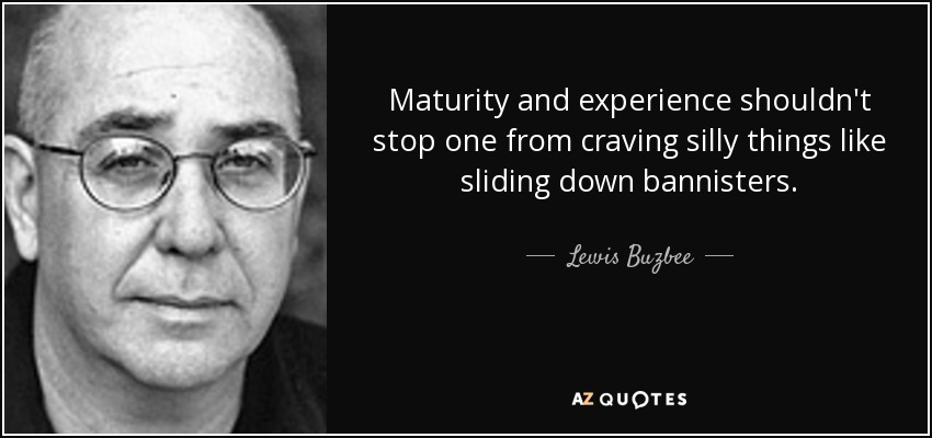 Maturity and experience shouldn't stop one from craving silly things like sliding down bannisters. - Lewis Buzbee