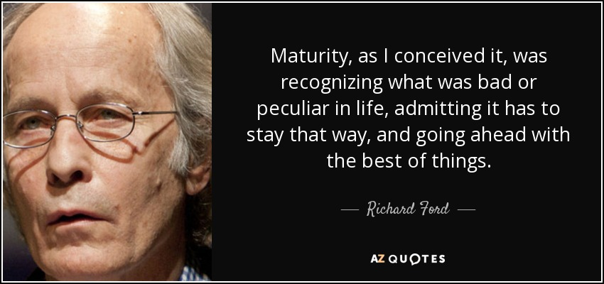 Maturity, as I conceived it, was recognizing what was bad or peculiar in life, admitting it has to stay that way, and going ahead with the best of things. - Richard Ford