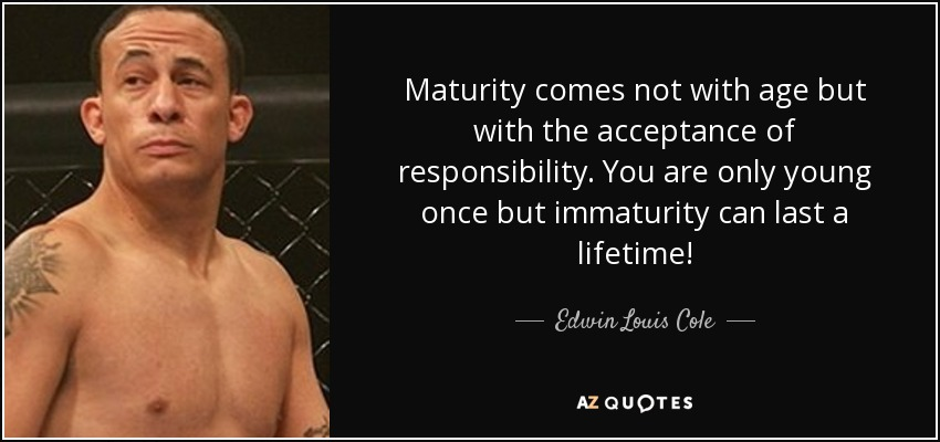 Maturity comes not with age but with the acceptance of responsibility. You are only young once but immaturity can last a lifetime! - Edwin Louis Cole