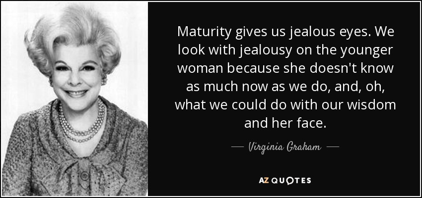Maturity gives us jealous eyes. We look with jealousy on the younger woman because she doesn't know as much now as we do, and, oh, what we could do with our wisdom and her face. - Virginia Graham