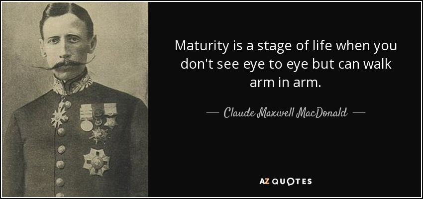Maturity is a stage of life when you don't see eye to eye but can walk arm in arm. - Claude Maxwell MacDonald