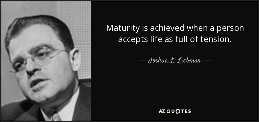 Maturity is achieved when a person accepts life as full of tension. - Joshua L. Liebman