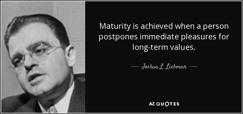 Maturity is achieved when a person postpones immediate pleasures for long-term values. - Joshua L. Liebman