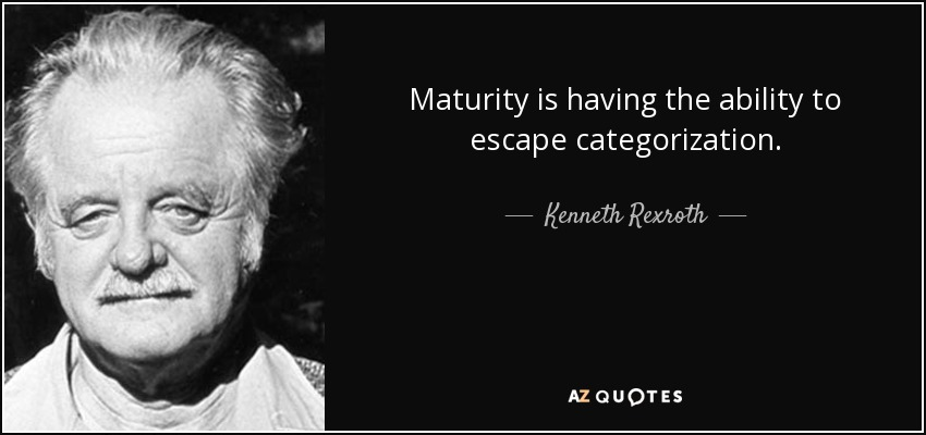 Maturity is having the ability to escape categorization. - Kenneth Rexroth