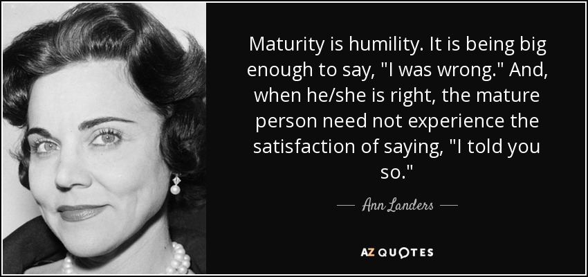 Maturity is humility. It is being big enough to say,