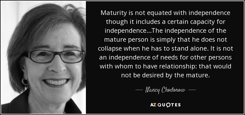 Maturity is not equated with independence though it includes a certain capacity for independence...The independence of the mature person is simply that he does not collapse when he has to stand alone. It is not an independence of needs for other persons with whom to have relationship: that would not be desired by the mature. - Nancy Chodorow