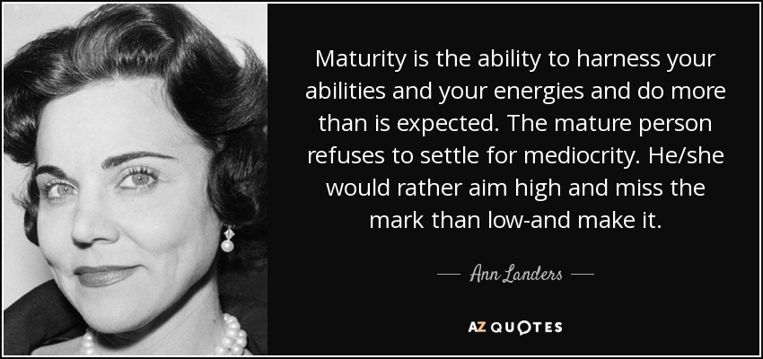 Maturity is the ability to harness your abilities and your energies and do more than is expected. The mature person refuses to settle for mediocrity. He/she would rather aim high and miss the mark than low-and make it. - Ann Landers