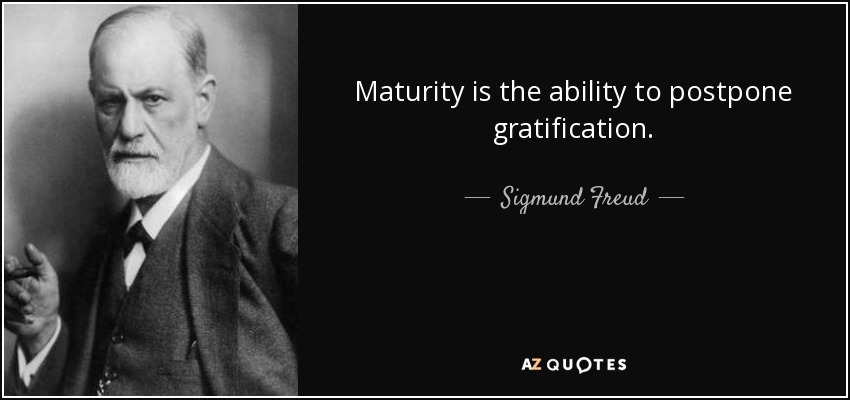 Maturity is the ability to postpone gratification. - Sigmund Freud
