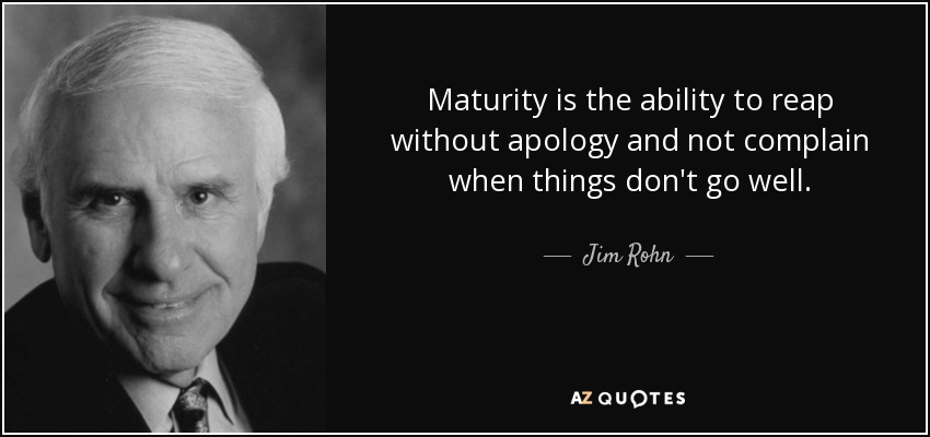 Maturity is the ability to reap without apology and not complain when things don't go well. - Jim Rohn