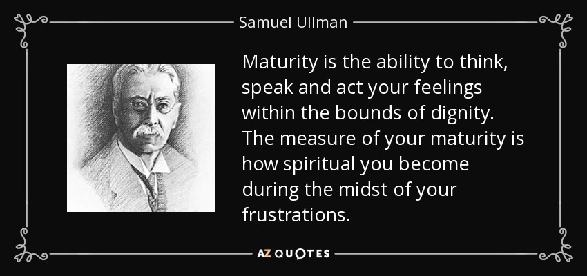 Maturity is the ability to think, speak and act your feelings within the bounds of dignity. The measure of your maturity is how spiritual you become during the midst of your frustrations. - Samuel Ullman