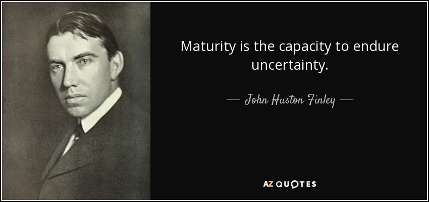 Maturity is the capacity to endure uncertainty. - John Huston Finley