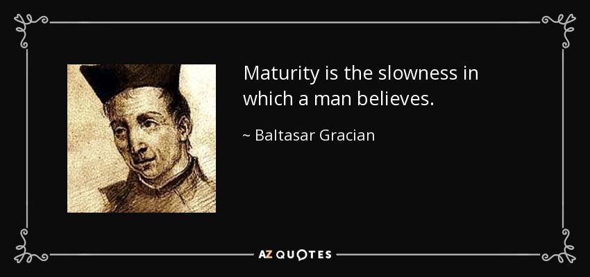 Maturity is the slowness in which a man believes. - Baltasar Gracian