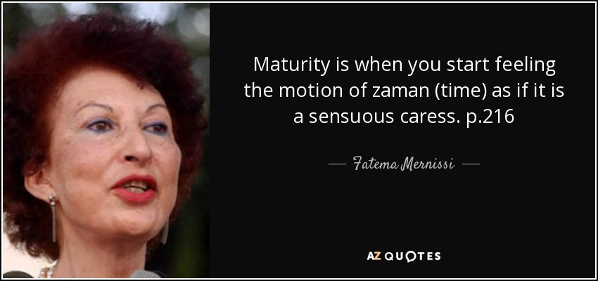 Maturity is when you start feeling the motion of zaman (time) as if it is a sensuous caress. p.216 - Fatema Mernissi