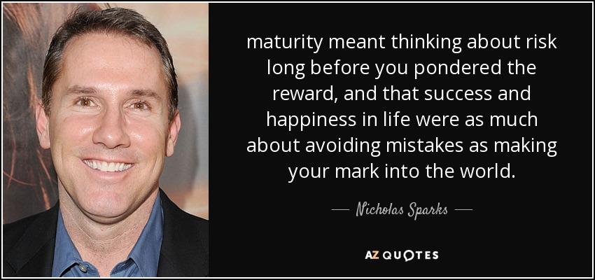maturity meant thinking about risk long before you pondered the reward, and that success and happiness in life were as much about avoiding mistakes as making your mark into the world. - Nicholas Sparks