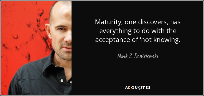 Maturity, one discovers, has everything to do with the acceptance of 'not knowing. - Mark Z. Danielewski