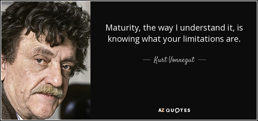 Maturity, the way I understand it, is knowing what your limitations are. - Kurt Vonnegut
