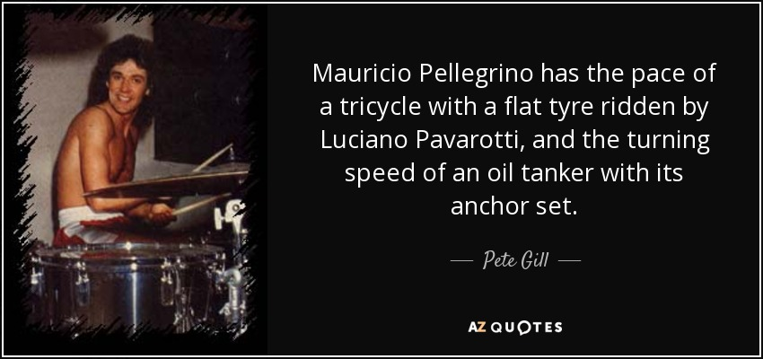 Mauricio Pellegrino has the pace of a tricycle with a flat tyre ridden by Luciano Pavarotti, and the turning speed of an oil tanker with its anchor set. - Pete Gill