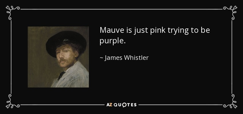 Mauve is just pink trying to be purple. - James Whistler