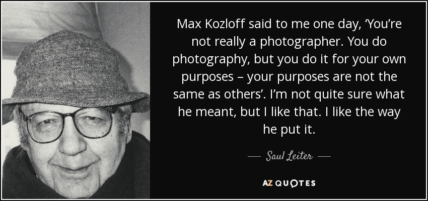Max Kozloff said to me one day, 'You're not really a photographer. You do photography, but you do it for your own purposes – your purposes are not the same as others'. I'm not quite sure what he meant, but I like that. I like the way he put it. - Saul Leiter