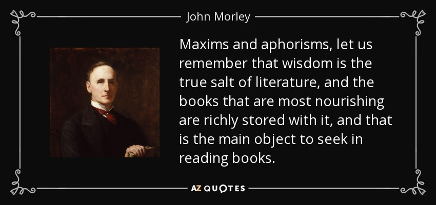 Maxims and aphorisms, let us remember that wisdom is the true salt of literature, and the books that are most nourishing are richly stored with it, and that is the main object to seek in reading books. - John Morley, 1st Viscount Morley of Blackburn