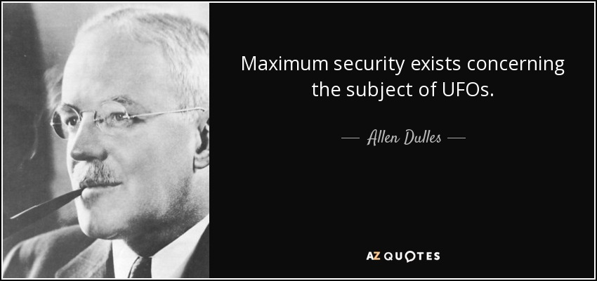 Maximum security exists concerning the subject of UFOs. - Allen Dulles