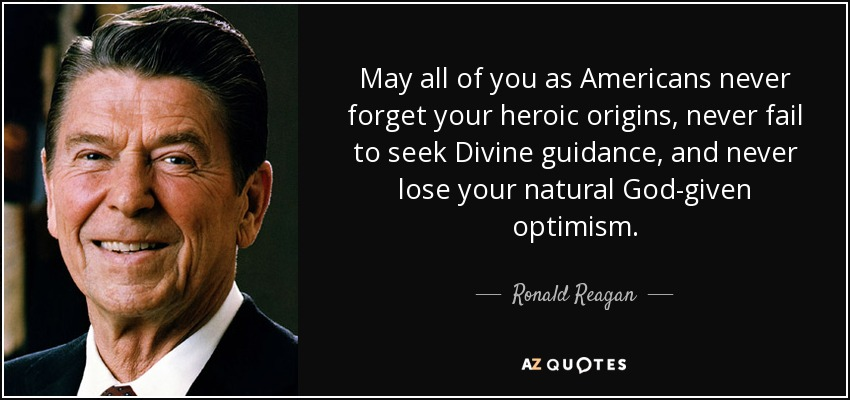 May all of you as Americans never forget your heroic origins, never fail to seek Divine guidance, and never lose your natural God-given optimism. - Ronald Reagan
