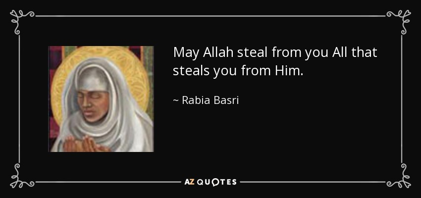 May Allah steal from you All that steals you from Him. - Rabia Basri