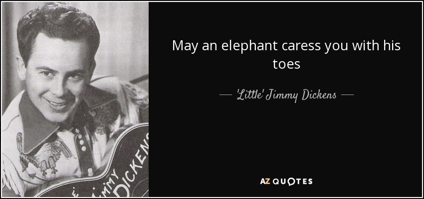 May an elephant caress you with his toes - 'Little' Jimmy Dickens