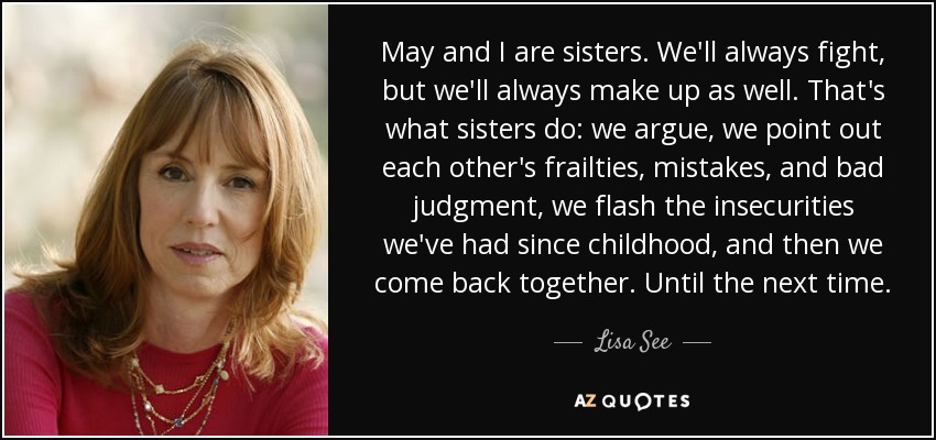 May and I are sisters. We'll always fight, but we'll always make up as well. That's what sisters do: we argue, we point out each other's frailties, mistakes, and bad judgment, we flash the insecurities we've had since childhood, and then we come back together. Until the next time. - Lisa See