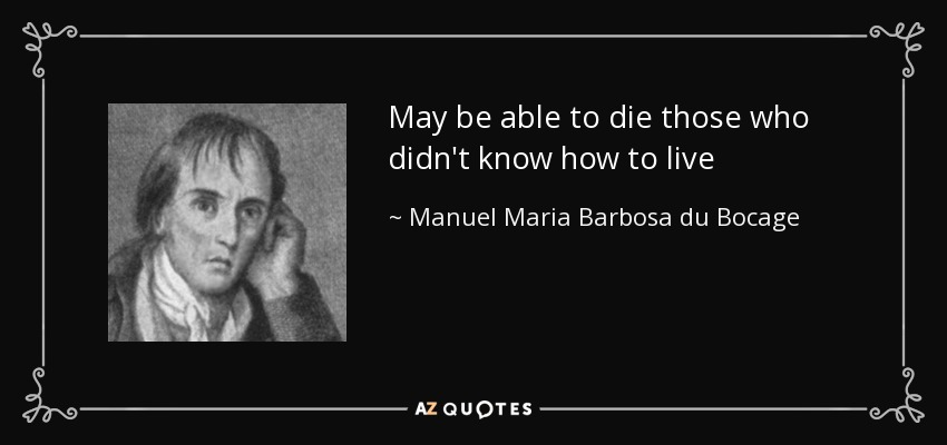 May be able to die those who didn't know how to live - Manuel Maria Barbosa du Bocage