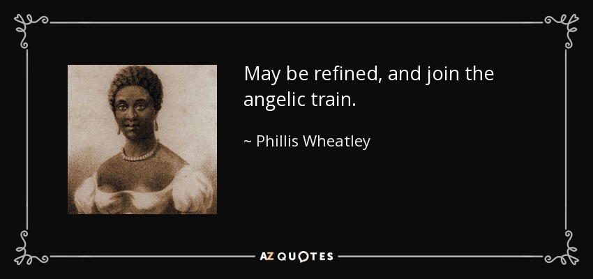 May be refined, and join the angelic train. - Phillis Wheatley