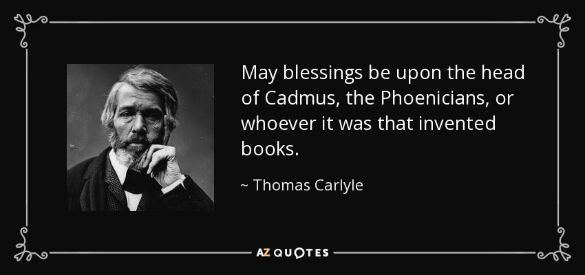 May blessings be upon the head of Cadmus, the Phoenicians, or whoever it was that invented books. - Thomas Carlyle